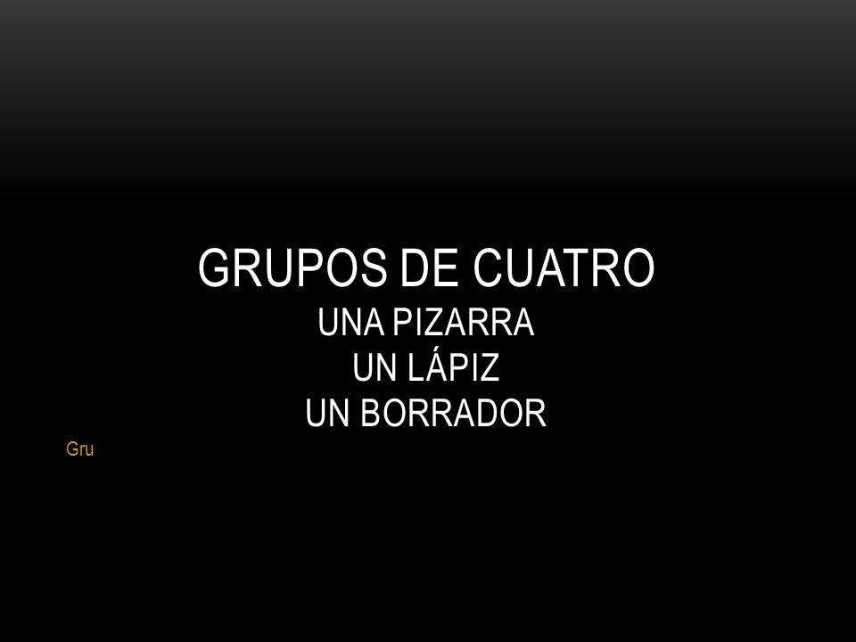 GRUPOS DE CUATRO UNA PIZARRA UN LÁPIZ UN BORRADOR Gru