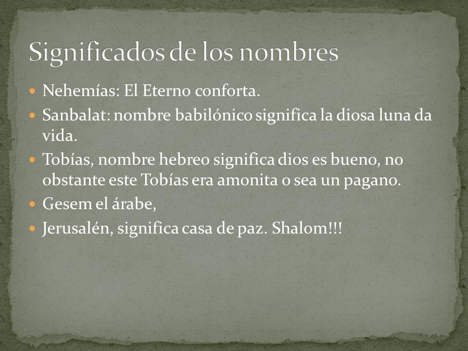 Nehemías: El Eterno conforta. Sanbalat: nombre babilónico significa la diosa luna da vida. Tobías, nombre hebreo significa dios es bueno, no obstante