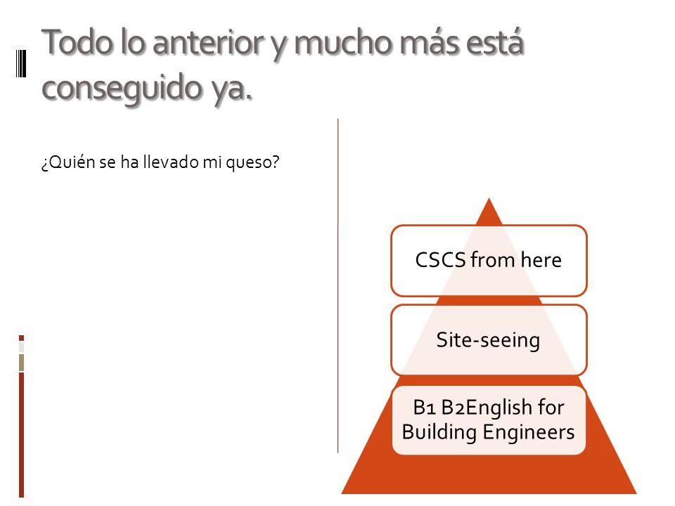 Todo lo anterior y mucho más está conseguido ya. ¿Quién se ha llevado mi queso? CSCS from hereSite-seeing B1 B2English for Building Engineers