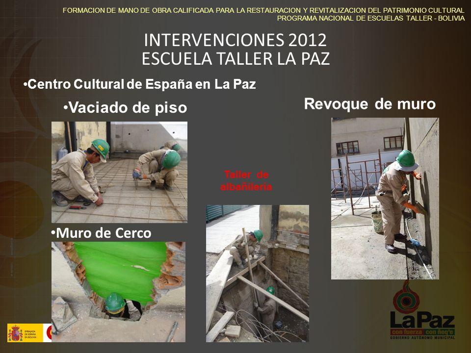FORMACION DE MANO DE OBRA CALIFICADA PARA LA RESTAURACION Y REVITALIZACION DEL PATRIMONIO CULTURAL PROGRAMA NACIONAL DE ESCUELAS TALLER - BOLIVIA Centro Cultural de España en La Paz Vaciado de piso Revoque de muro Muro de Cerco Taller de albañilería INTERVENCIONES 2012 ESCUELA TALLER LA PAZ