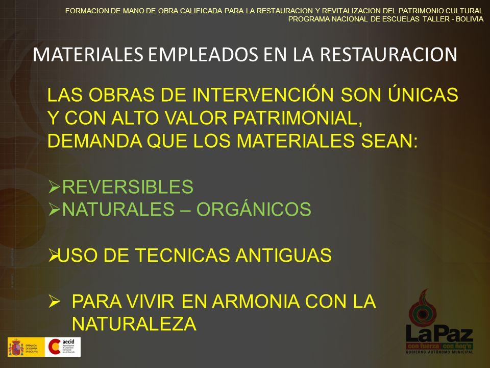 FORMACION DE MANO DE OBRA CALIFICADA PARA LA RESTAURACION Y REVITALIZACION DEL PATRIMONIO CULTURAL PROGRAMA NACIONAL DE ESCUELAS TALLER - BOLIVIA MATERIALES EMPLEADOS EN LA RESTAURACION LAS OBRAS DE INTERVENCIÓN SON ÚNICAS Y CON ALTO VALOR PATRIMONIAL, DEMANDA QUE LOS MATERIALES SEAN: REVERSIBLES NATURALES – ORGÁNICOS USO DE TECNICAS ANTIGUAS PARA VIVIR EN ARMONIA CON LA NATURALEZA