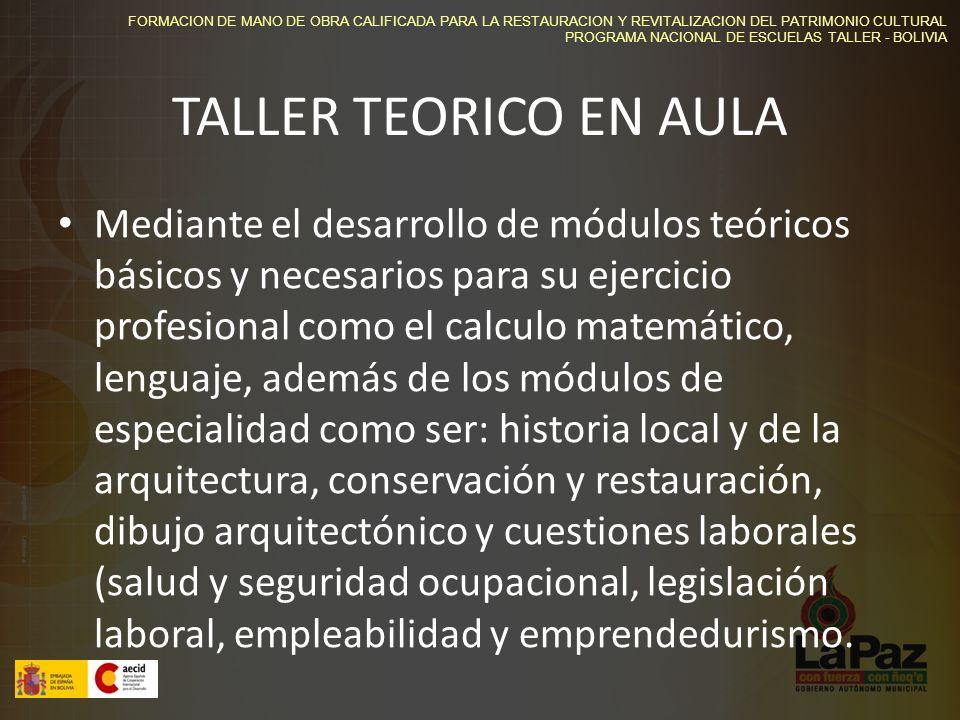 FORMACION DE MANO DE OBRA CALIFICADA PARA LA RESTAURACION Y REVITALIZACION DEL PATRIMONIO CULTURAL PROGRAMA NACIONAL DE ESCUELAS TALLER - BOLIVIA TALLER TEORICO EN AULA Mediante el desarrollo de módulos teóricos básicos y necesarios para su ejercicio profesional como el calculo matemático, lenguaje, además de los módulos de especialidad como ser: historia local y de la arquitectura, conservación y restauración, dibujo arquitectónico y cuestiones laborales (salud y seguridad ocupacional, legislación laboral, empleabilidad y emprendedurismo.