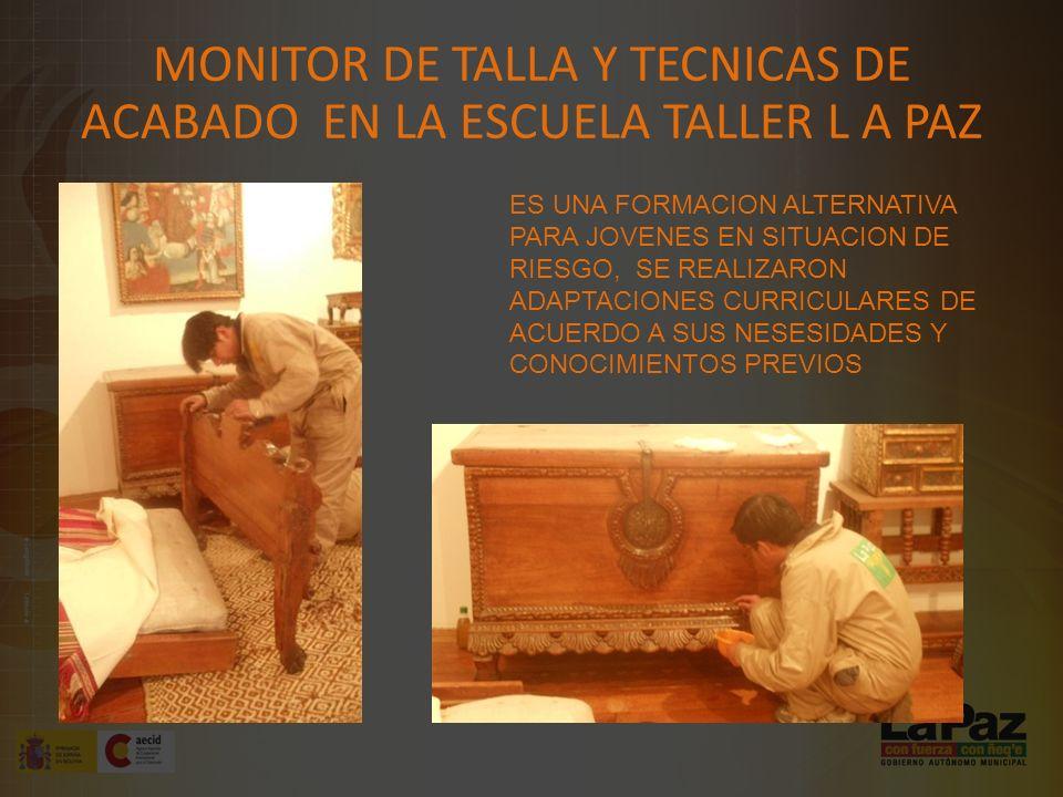 MONITOR DE TALLA Y TECNICAS DE ACABADO EN LA ESCUELA TALLER L A PAZ ES UNA FORMACION ALTERNATIVA PARA JOVENES EN SITUACION DE RIESGO, SE REALIZARON ADAPTACIONES CURRICULARES DE ACUERDO A SUS NESESIDADES Y CONOCIMIENTOS PREVIOS
