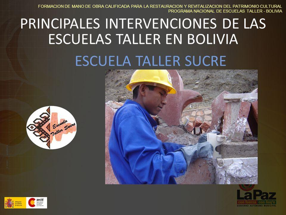 FORMACION DE MANO DE OBRA CALIFICADA PARA LA RESTAURACION Y REVITALIZACION DEL PATRIMONIO CULTURAL PROGRAMA NACIONAL DE ESCUELAS TALLER - BOLIVIA PRINCIPALES INTERVENCIONES DE LAS ESCUELAS TALLER EN BOLIVIA ESCUELA TALLER SUCRE