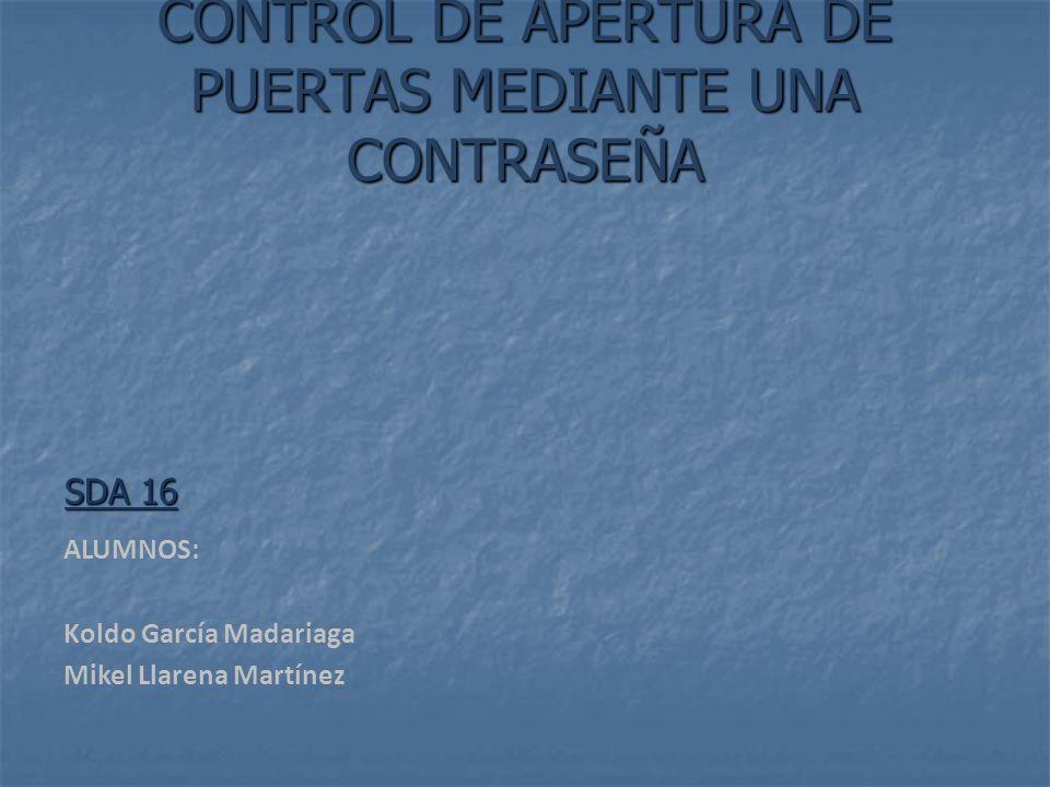 CONTROL DE APERTURA DE PUERTAS MEDIANTE UNA CONTRASEÑA SDA 16 ALUMNOS: Koldo García Madariaga Mikel Llarena Martínez