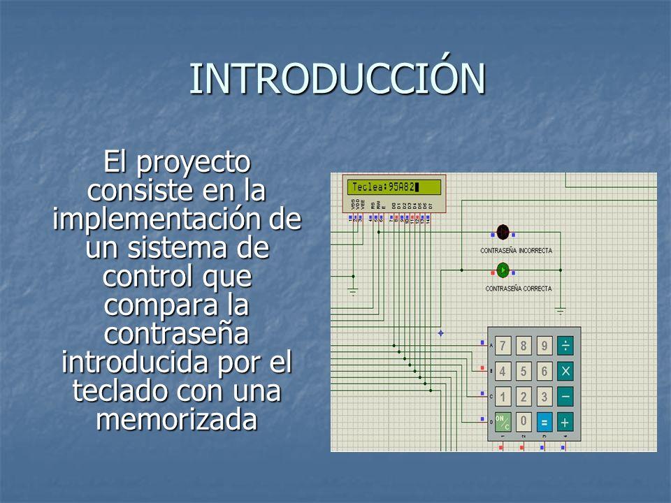 INTRODUCCIÓN El proyecto consiste en la implementación de un sistema de control que compara la contraseña introducida por el teclado con una memorizad