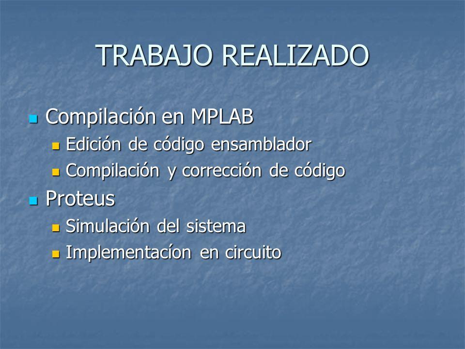 TRABAJO REALIZADO Compilación en MPLAB Compilación en MPLAB Edición de código ensamblador Edición de código ensamblador Compilación y corrección de có