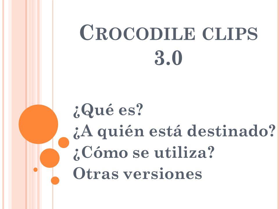 C ROCODILE CLIPS 3.0 ¿Qué es? ¿A quién está destinado? ¿Cómo se utiliza? Otras versiones