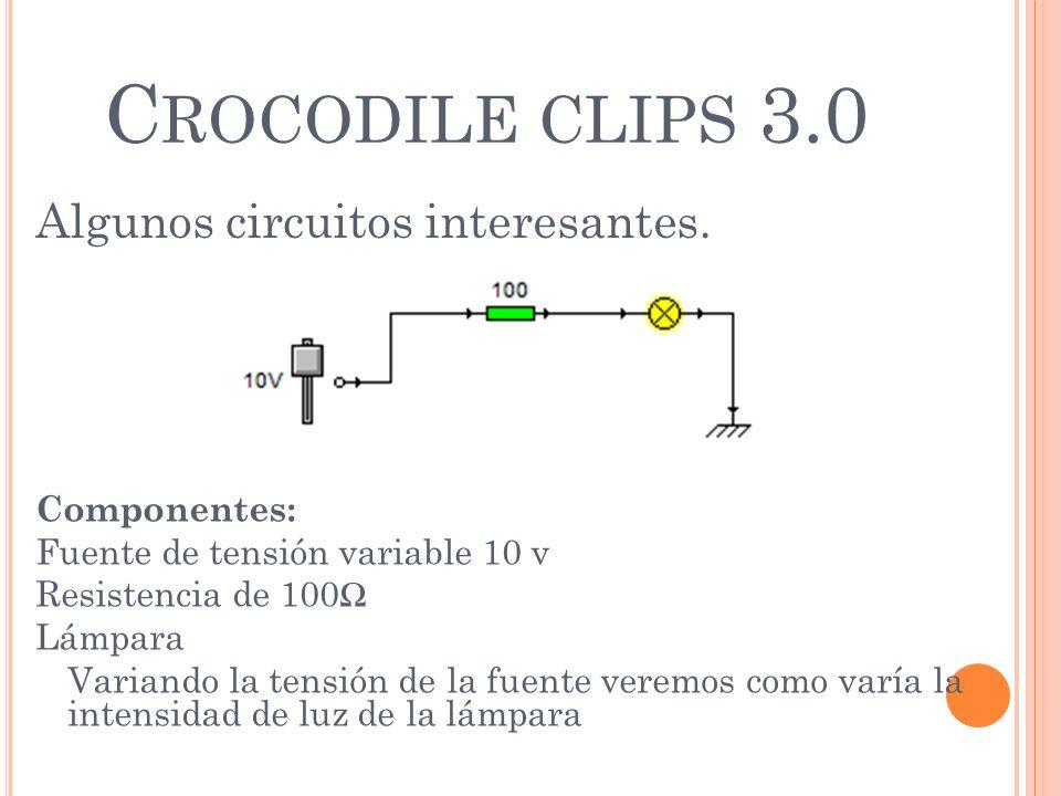 C ROCODILE CLIPS 3.0 Algunos circuitos interesantes. Componentes: Fuente de tensión variable 10 v Resistencia de 100 Lámpara Variando la tensión de la