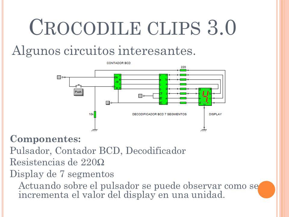 C ROCODILE CLIPS 3.0 Algunos circuitos interesantes. Componentes: Pulsador, Contador BCD, Decodificador Resistencias de 220 Display de 7 segmentos Act