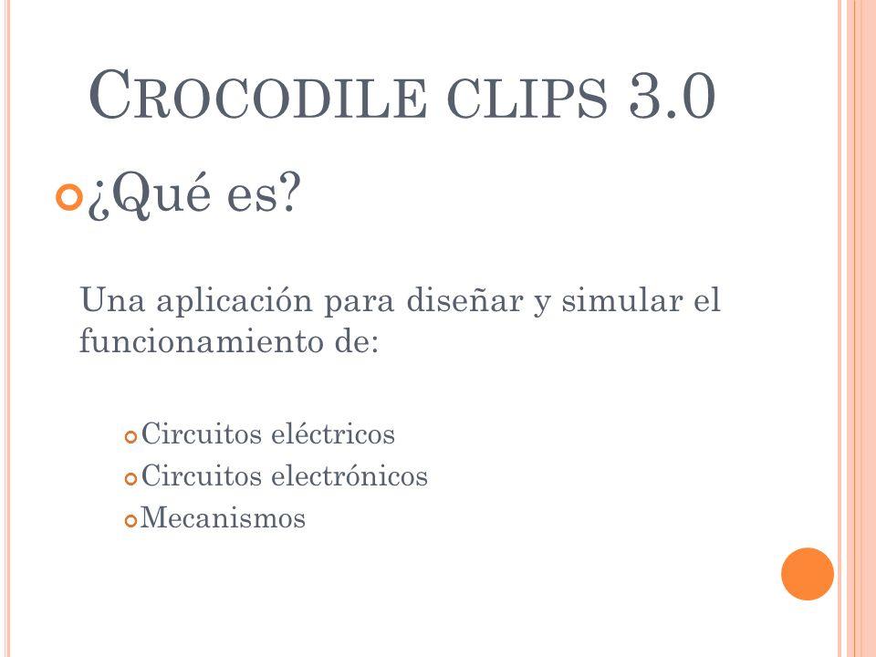 C ROCODILE CLIPS 3.0 ¿Qué es? Una aplicación para diseñar y simular el funcionamiento de: Circuitos eléctricos Circuitos electrónicos Mecanismos