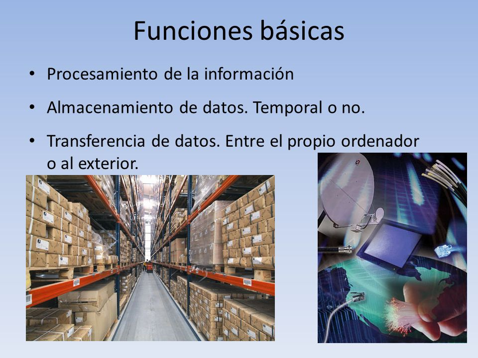Funciones básicas Procesamiento de la información Almacenamiento de datos. Temporal o no. Transferencia de datos. Entre el propio ordenador o al exter