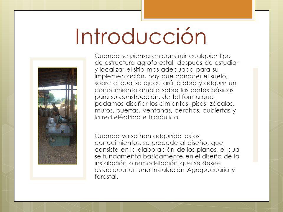 Introducción Cuando se piensa en construir cualquier tipo de estructura agroforestal, después de estudiar y localizar el sitio mas adecuado para su im