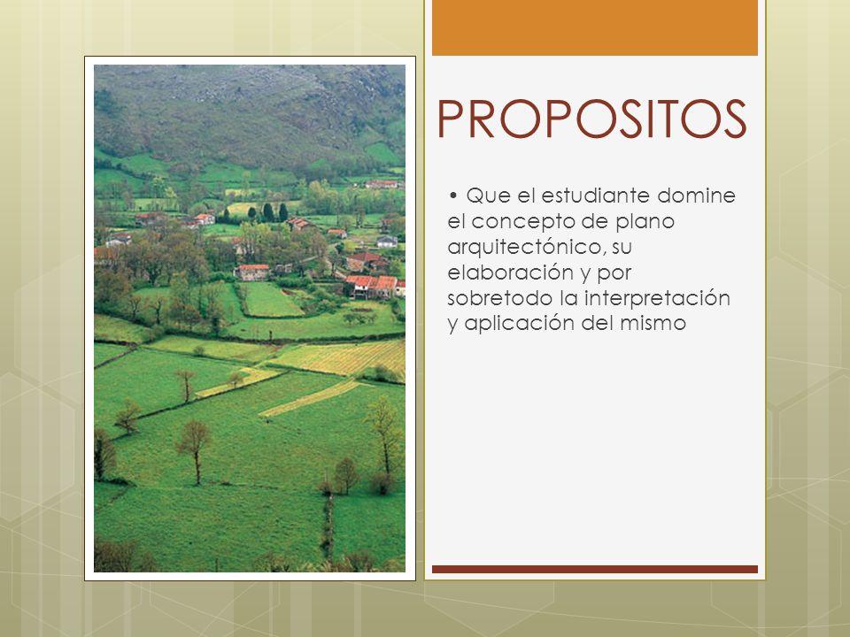 PROPOSITOS Que el estudiante domine el concepto de plano arquitectónico, su elaboración y por sobretodo la interpretación y aplicación del mismo