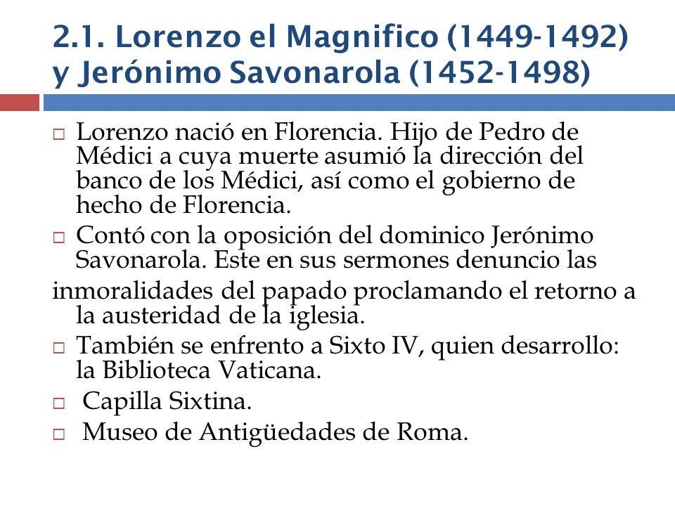 2.1. Lorenzo el Magnifico (1449-1492) y Jerónimo Savonarola (1452-1498) Lorenzo nació en Florencia. Hijo de Pedro de Médici a cuya muerte asumió la di