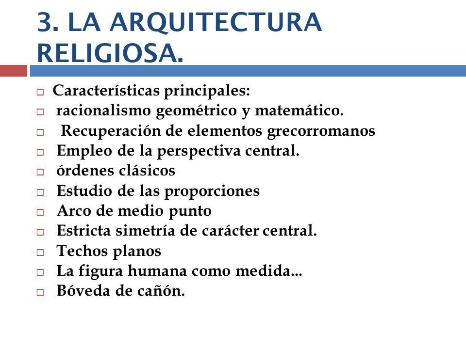 3. LA ARQUITECTURA RELIGIOSA. Características principales: racionalismo geométrico y matemático. Recuperación de elementos grecorromanos Empleo de la