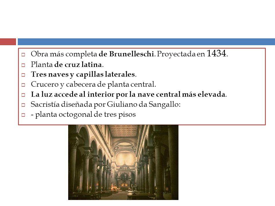 Obra más completa de Brunelleschi. Proyectada en 1434. Planta de cruz latina. Tres naves y capillas laterales. Crucero y cabecera de planta central. L