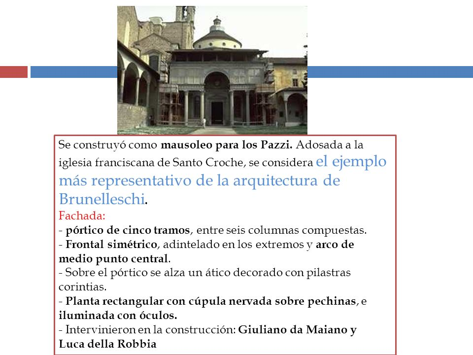 Se construyó como mausoleo para los Pazzi. Adosada a la iglesia franciscana de Santo Croche, se considera el ejemplo más representativo de la arquitec