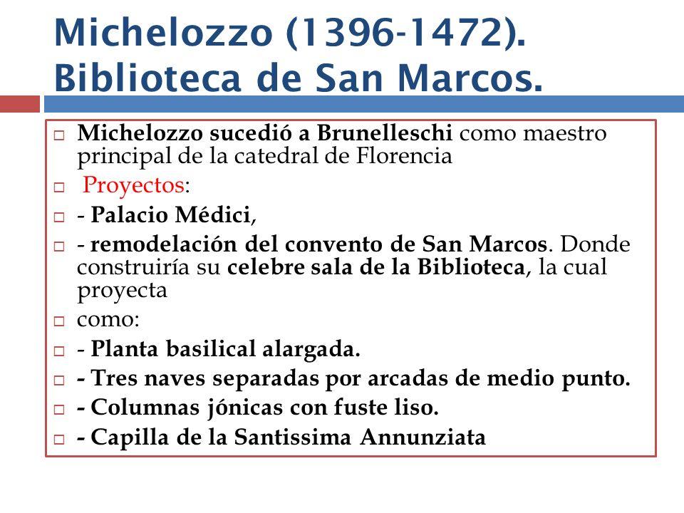 Michelozzo (1396-1472). Biblioteca de San Marcos. Michelozzo sucedió a Brunelleschi como maestro principal de la catedral de Florencia Proyectos: - Pa