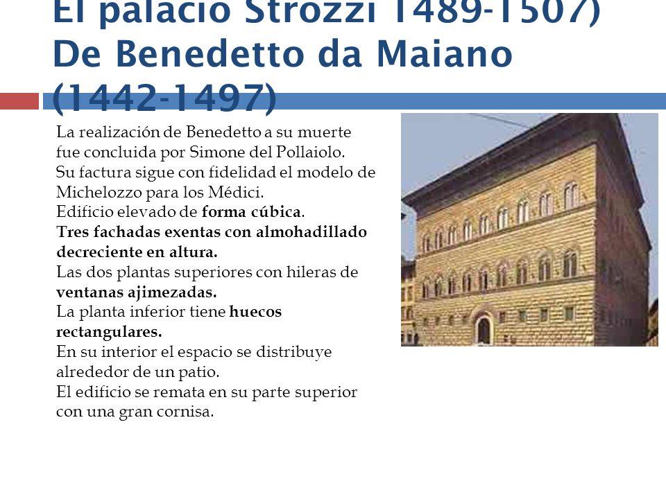 El palacio Strozzi 1489-1507) De Benedetto da Maiano (1442-1497) La realización de Benedetto a su muerte fue concluida por Simone del Pollaiolo. Su fa