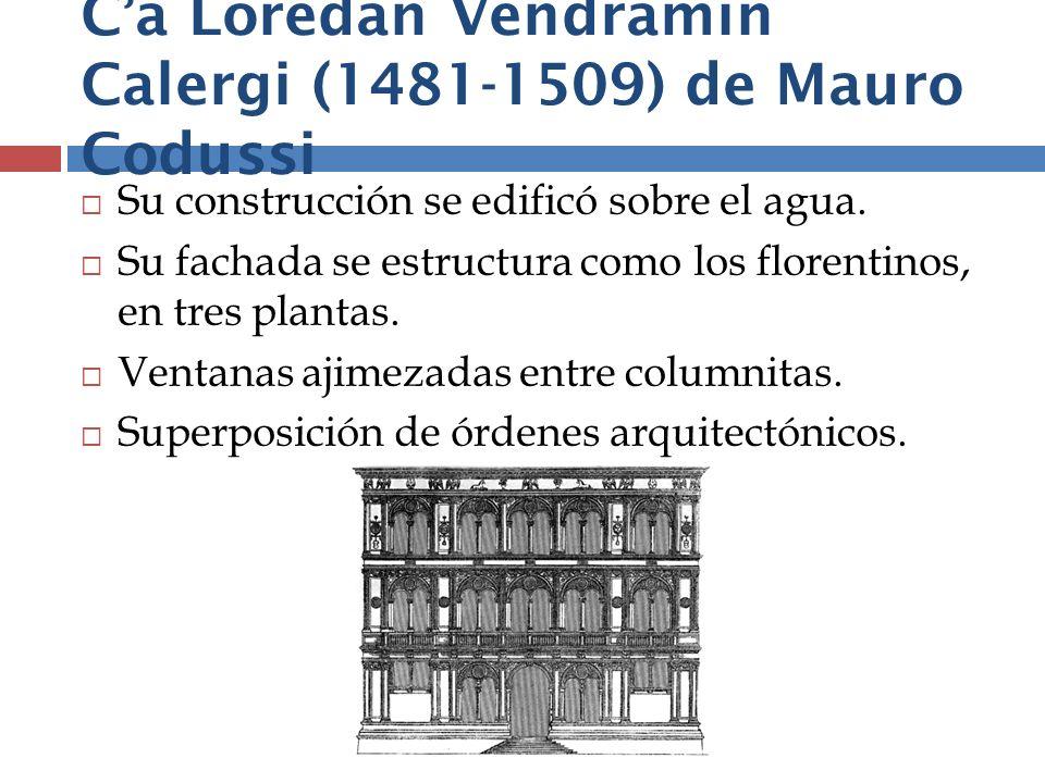 Ca Loredan Vendramin Calergi (1481-1509) de Mauro Codussi Su construcción se edificó sobre el agua. Su fachada se estructura como los florentinos, en