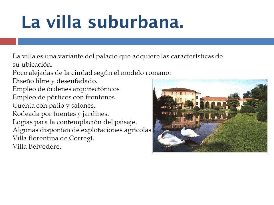 La villa suburbana. La villa es una variante del palacio que adquiere las características de su ubicación. Poco alejadas de la ciudad según el modelo