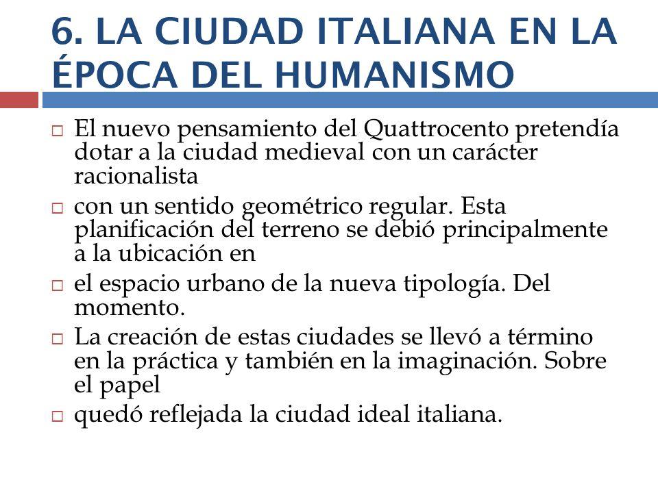 6. LA CIUDAD ITALIANA EN LA ÉPOCA DEL HUMANISMO El nuevo pensamiento del Quattrocento pretendía dotar a la ciudad medieval con un carácter racionalist
