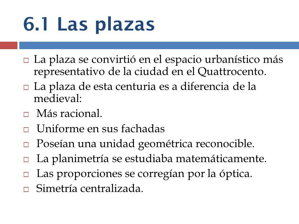 6.1 Las plazas La plaza se convirtió en el espacio urbanístico más representativo de la ciudad en el Quattrocento. La plaza de esta centuria es a dife
