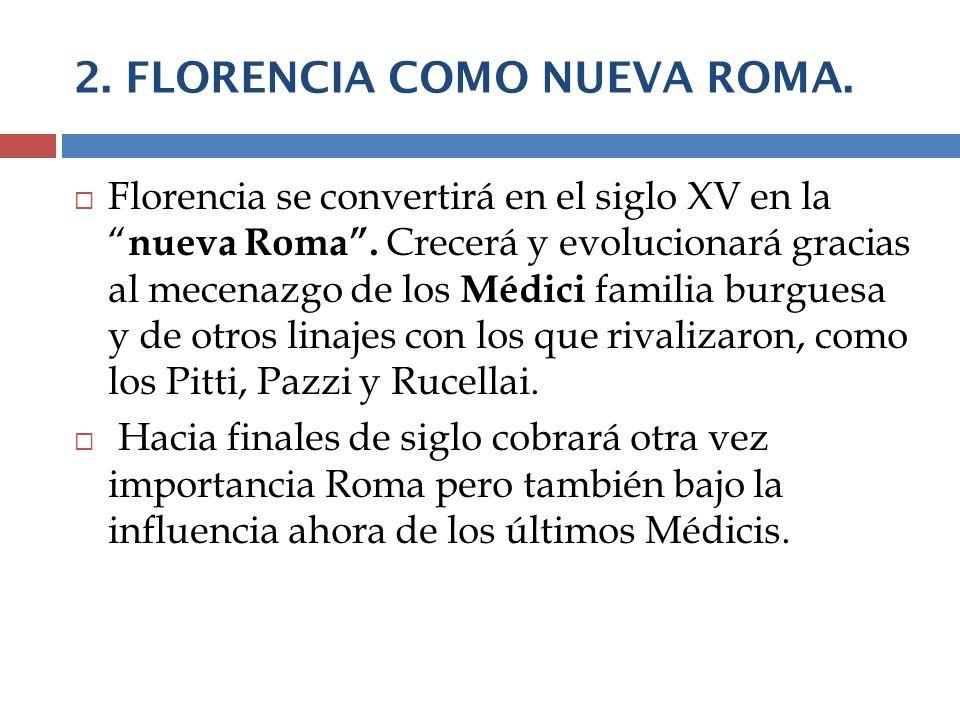 2. FLORENCIA COMO NUEVA ROMA. Florencia se convertirá en el siglo XV en la nueva Roma. Crecerá y evolucionará gracias al mecenazgo de los Médici famil