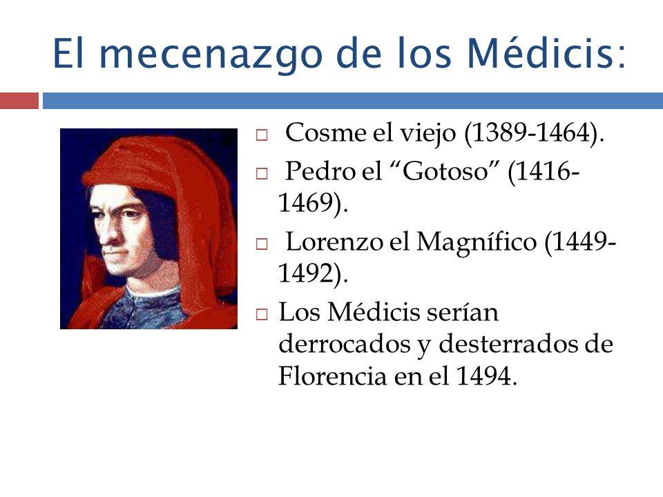El mecenazgo de los Médicis: Cosme el viejo (1389-1464). Pedro el Gotoso (1416- 1469). Lorenzo el Magnífico (1449- 1492). Los Médicis serían derrocado