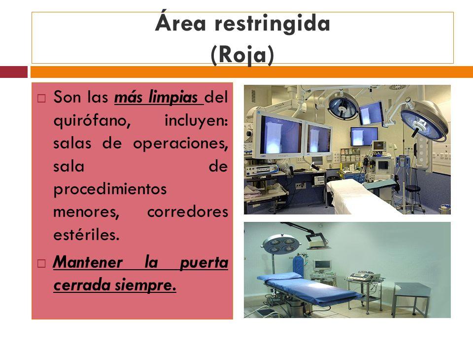 Área restringida (Roja) Son las más limpias del quirófano, incluyen: salas de operaciones, sala de procedimientos menores, corredores estériles. Mante