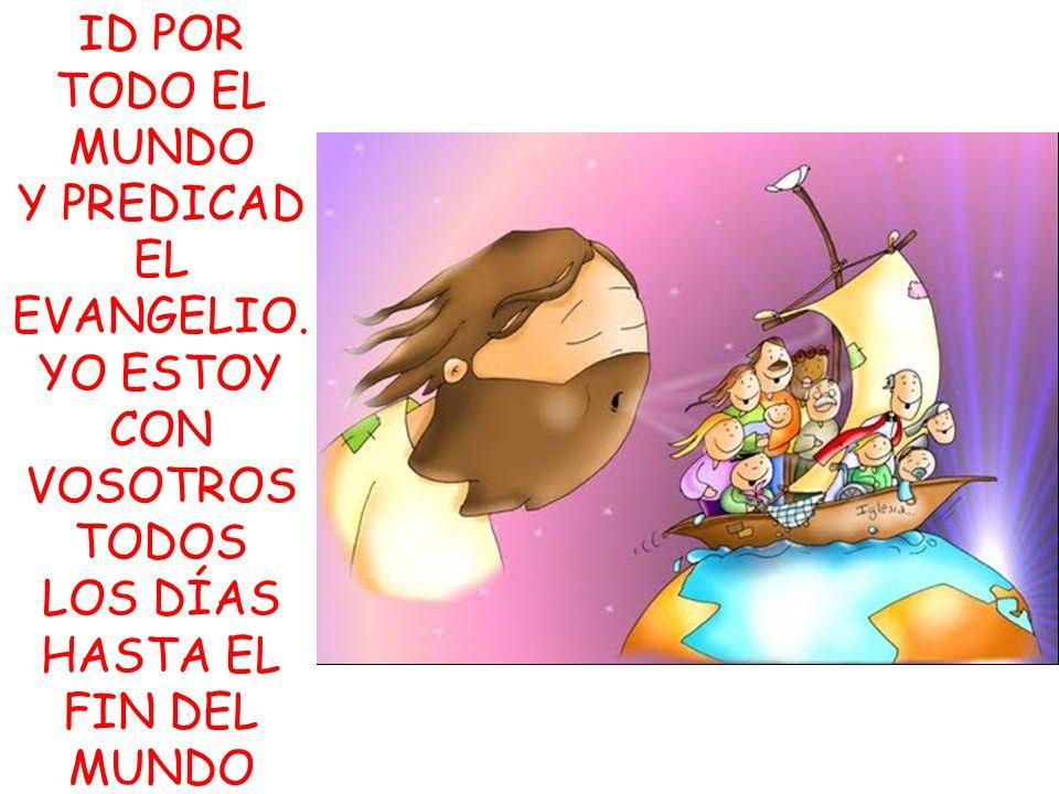 ID POR TODO EL MUNDO Y PREDICAD EL EVANGELIO. YO ESTOY CON VOSOTROS TODOS LOS DÍAS HASTA EL FIN DEL MUNDO