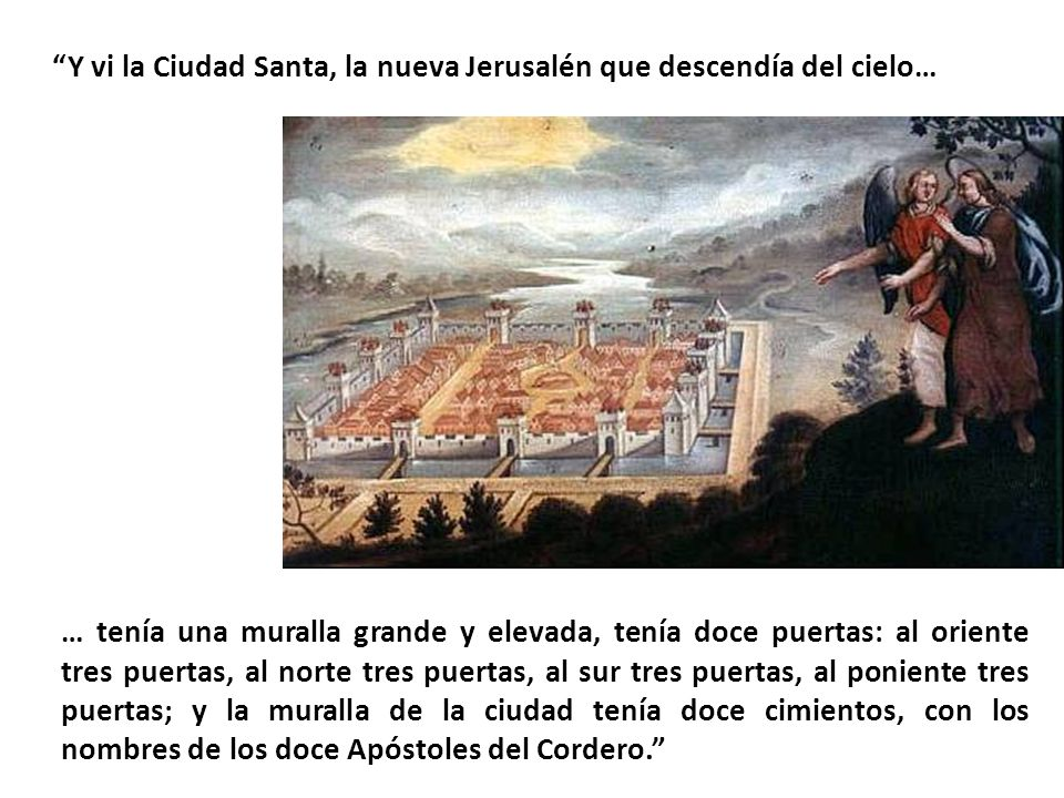 Y vi la Ciudad Santa, la nueva Jerusalén que descendía del cielo… … tenía una muralla grande y elevada, tenía doce puertas: al oriente tres puertas, a