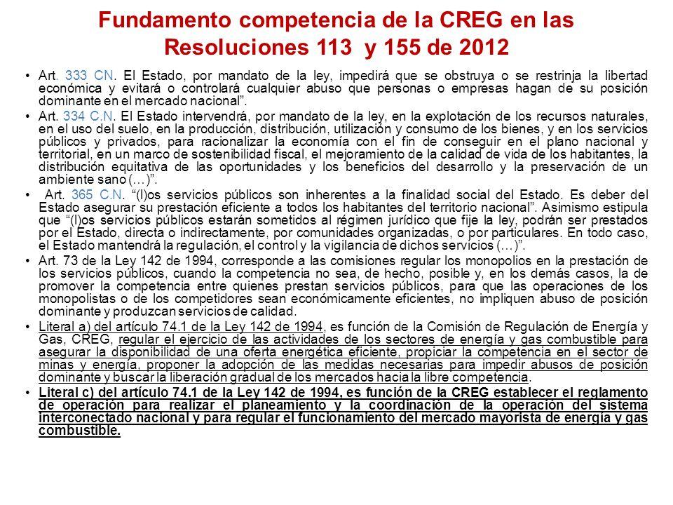 Fundamento competencia de la CREG en las Resoluciones 113 y 155 de 2012 Art. 333 CN. El Estado, por mandato de la ley, impedirá que se obstruya o se r