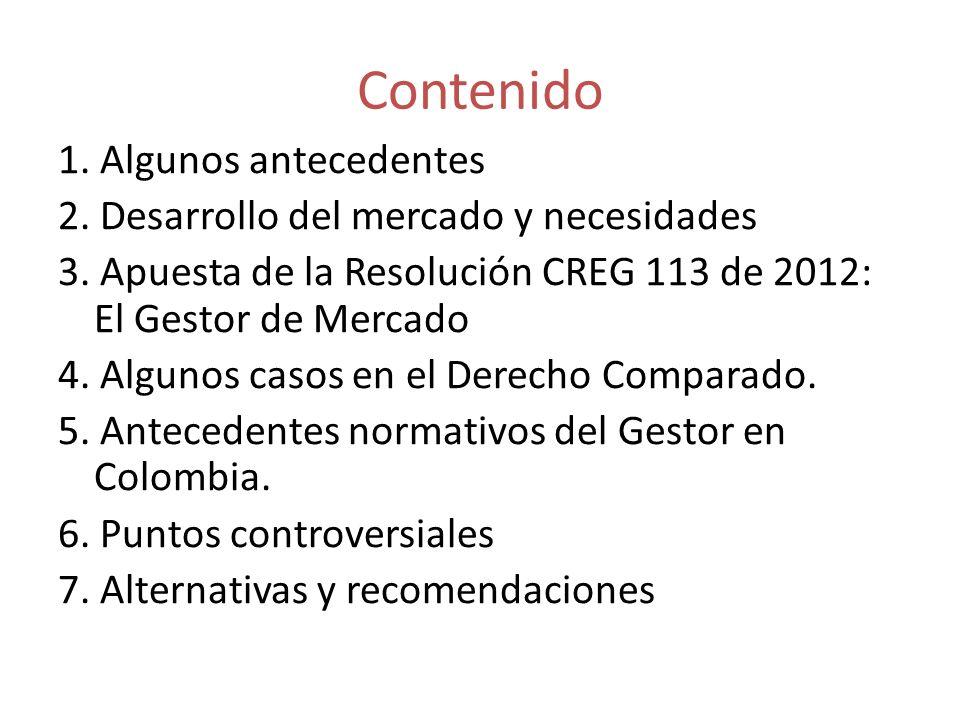 Contenido 1. Algunos antecedentes 2. Desarrollo del mercado y necesidades 3. Apuesta de la Resolución CREG 113 de 2012: El Gestor de Mercado 4. Alguno