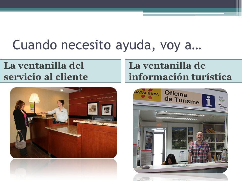 Cuando necesito ayuda, voy a… La ventanilla del servicio al cliente La ventanilla de información turística