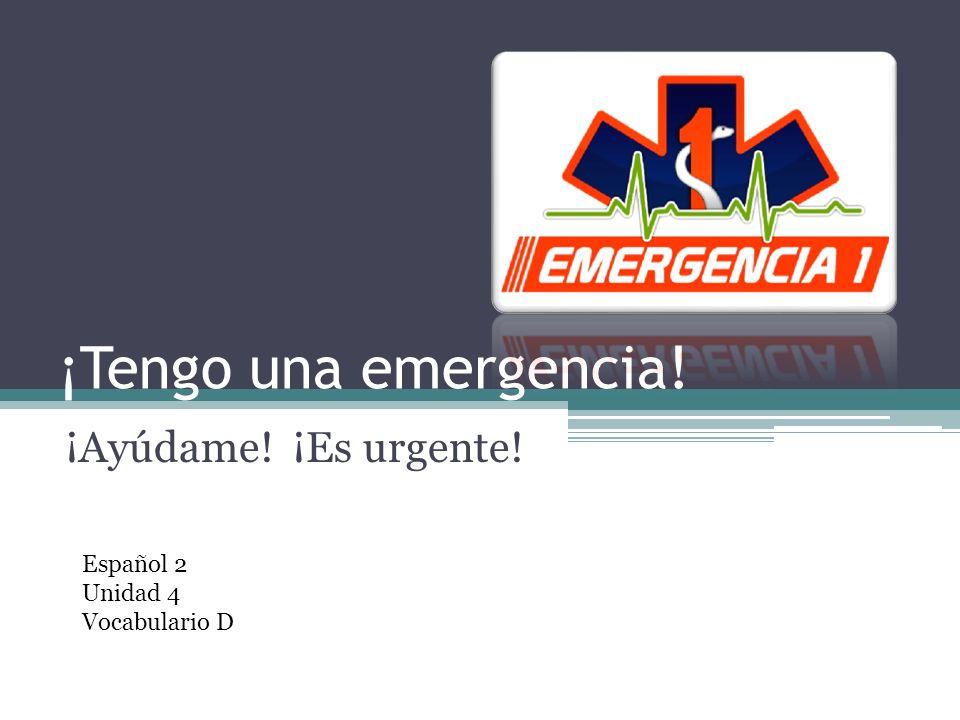 ¡Tengo una emergencia! ¡Ayúdame! ¡Es urgente! Español 2 Unidad 4 Vocabulario D