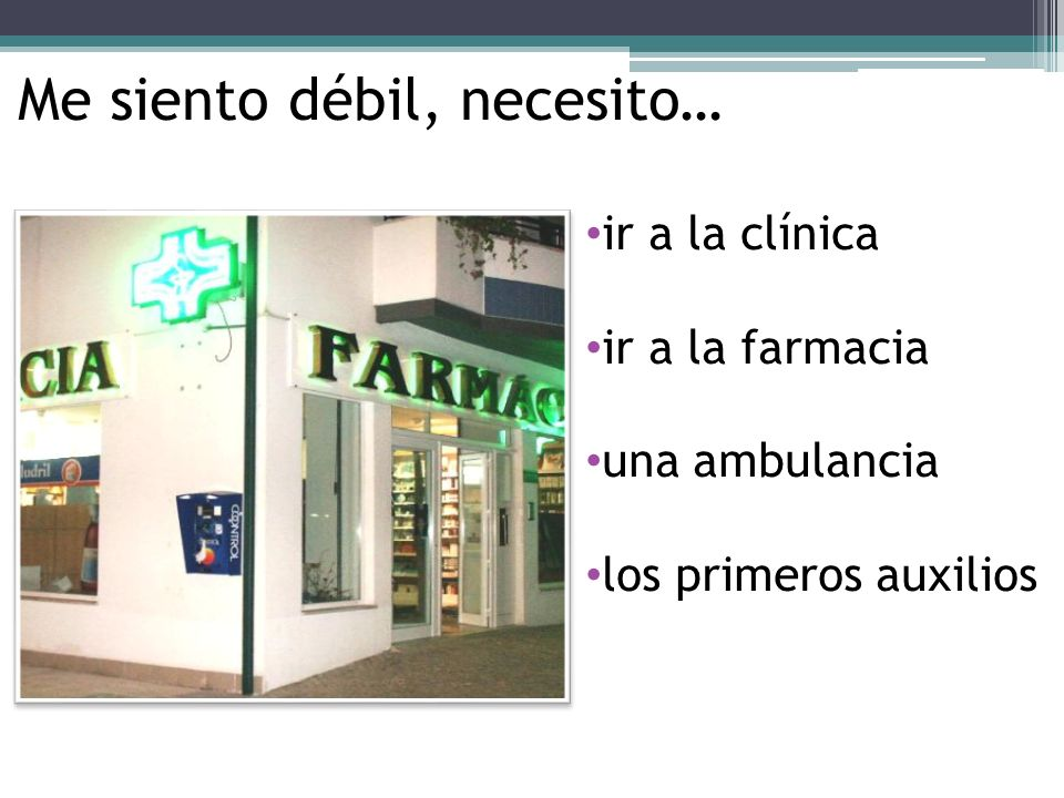 ir a la clínica ir a la farmacia una ambulancia los primeros auxilios Me siento débil, necesito…