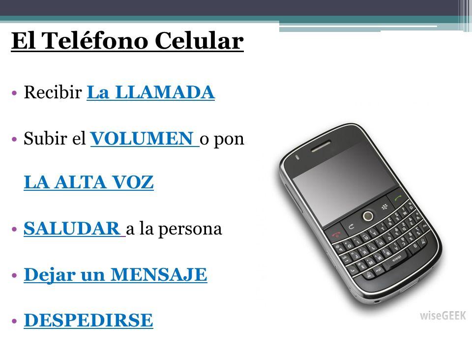 El Teléfono Celular Recibir La LLAMADA Subir el VOLUMEN o pon LA ALTA VOZ SALUDAR a la persona Dejar un MENSAJE DESPEDIRSE