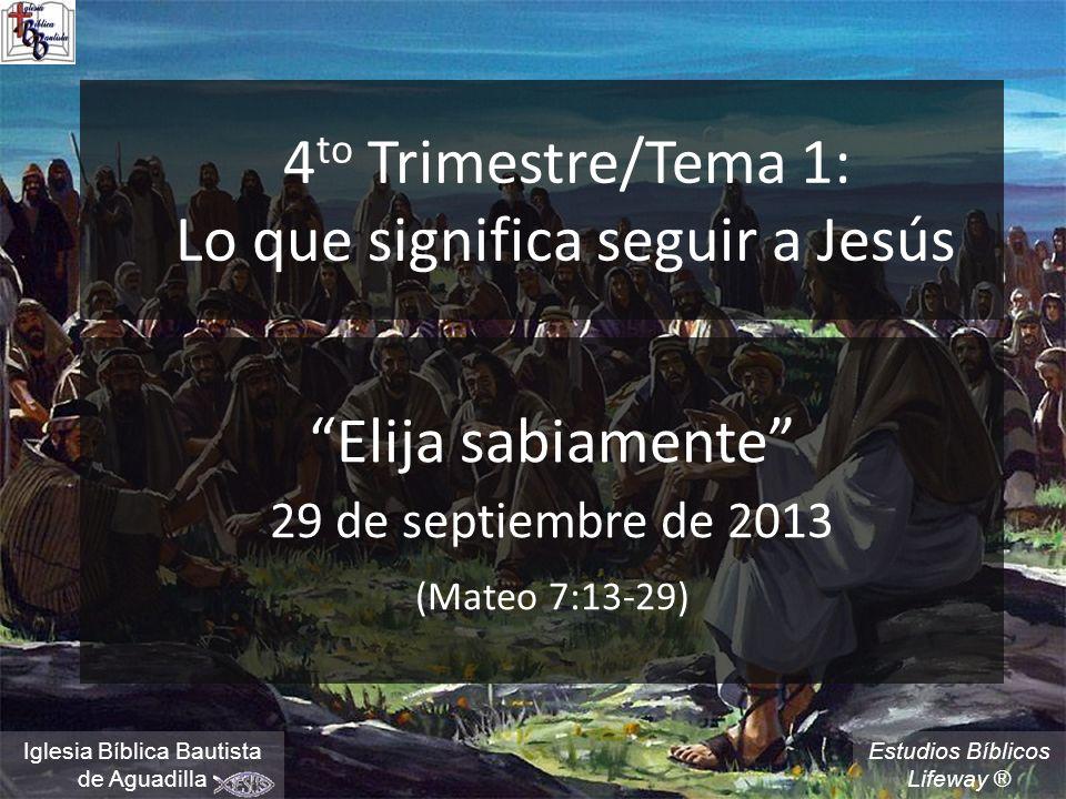 Estudios Bíblicos Lifeway ® 4 to Trimestre/Tema 1: Lo que significa seguir a Jesús Elija sabiamente 29 de septiembre de 2013 (Mateo 7:13-29) Iglesia Bíblica Bautista de Aguadilla