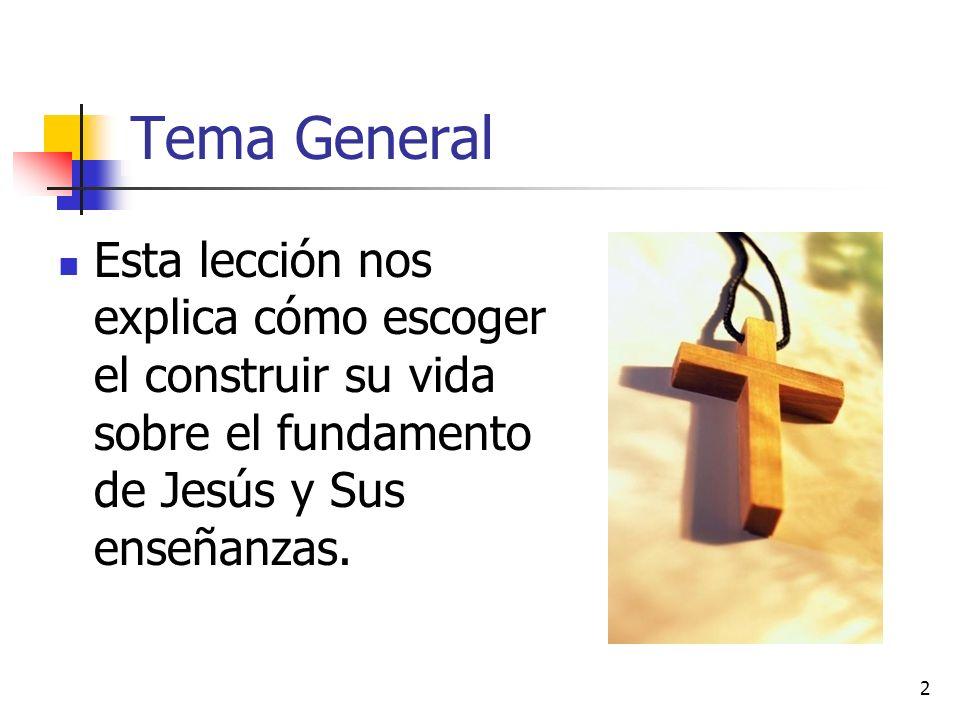 2 Tema General Esta lección nos explica cómo escoger el construir su vida sobre el fundamento de Jesús y Sus enseñanzas.