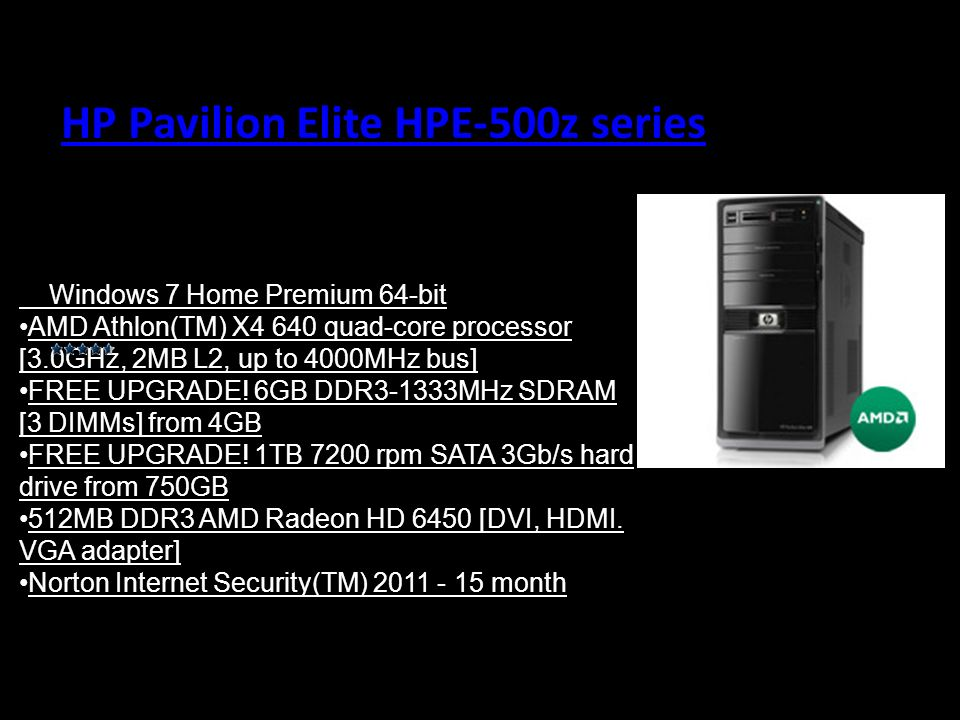 HP Pavilion Elite HPE-500z series Windows 7 Home Premium 64-bit AMD Athlon(TM) X4 640 quad-core processor [3.0GHz, 2MB L2, up to 4000MHz bus] FREE UPG