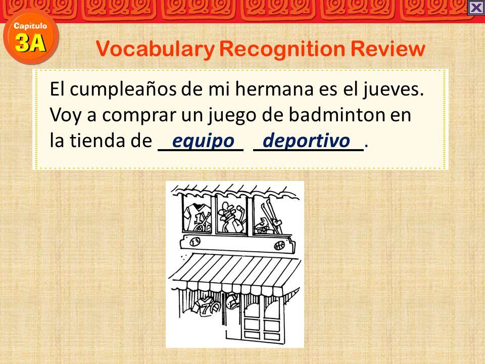 Vocabulary Recognition Review El cumpleaños de mi hermana es el jueves. Voy a comprar un juego de badminton en la tienda de equipo deportivo.