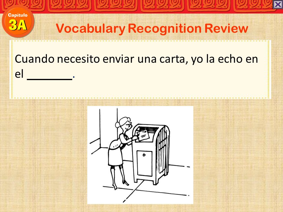 Vocabulary Recognition Review Cuando necesito enviar una carta, yo la echo en el.
