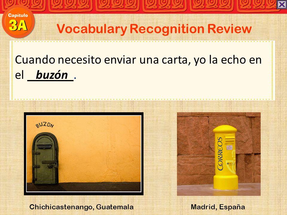 Vocabulary Recognition Review Cuando necesito enviar una carta, yo la echo en el buzón. Chichicastenango, Guatemala Madrid, España