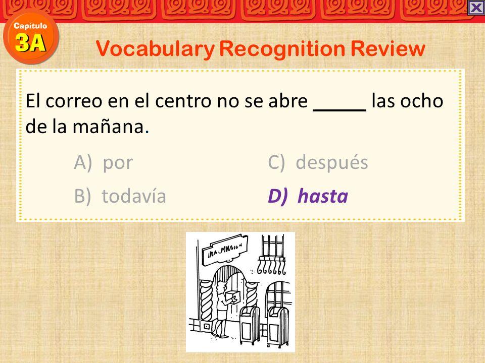 Vocabulary Recognition Review El correo en el centro no se abre las ocho de la mañana. A) porC) después B) todavía D) hasta