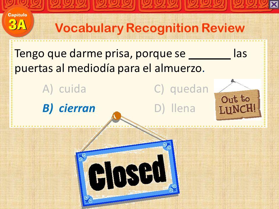 Vocabulary Recognition Review Tengo que darme prisa, porque se las puertas al mediodía para el almuerzo. A) cuidaC) quedan B) cierran D) llena