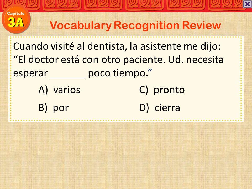 Vocabulary Recognition Review Cuando visité al dentista, la asistente me dijo: El doctor está con otro paciente. Ud. necesita esperar poco tiempo. A)
