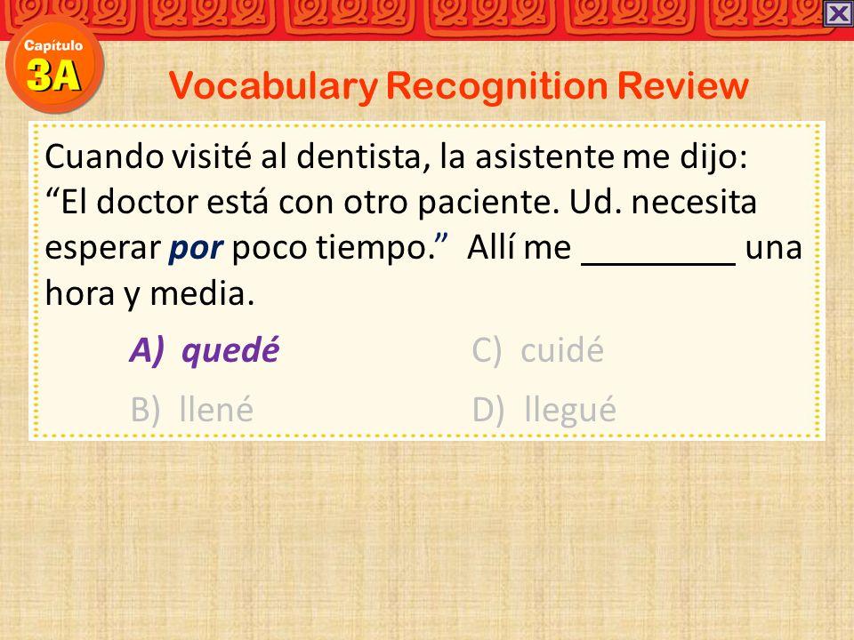 Vocabulary Recognition Review Cuando visité al dentista, la asistente me dijo: El doctor está con otro paciente. Ud. necesita esperar por poco tiempo.