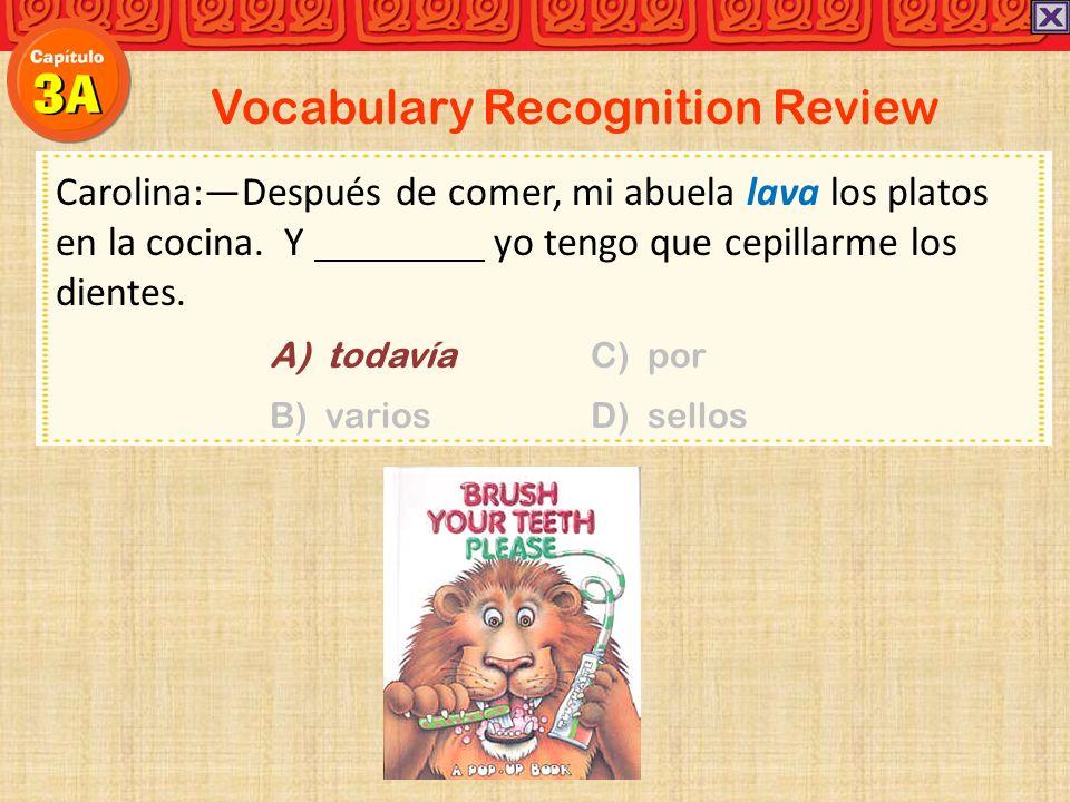 Vocabulary Recognition Review Carolina:Después de comer, mi abuela lava los platos en la cocina. Y yo tengo que cepillarme los dientes. A) todavíaC) p